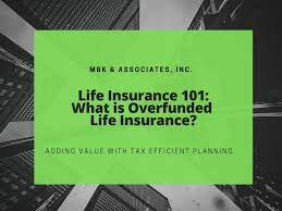 Overfunded cash value life insurance maximizes cash value and minimizes death benefits. What Is Overfunded Life Insurance Mbk And Associates Inc