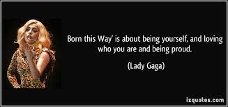 Lady Gaga Quotes About Being Yourself Best Of Born This Way' Is About Being Yourself And Loving Who You Are And