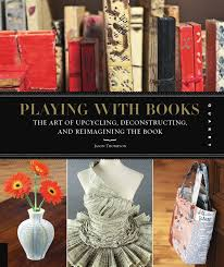 playing with books the art of upcycling deconstructin and reimagining the book by susanna ronchi issuu