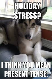 Holiday stress? I think you mean present tense. - Condescending ... via Relatably.com