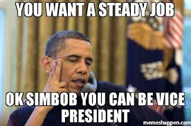 You want a steady job Ok simboB you can be vice president meme ... via Relatably.com