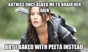 Katniss once asked me to braid her hair But i baked with peeta ... via Relatably.com