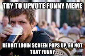 try to upvote funny meme reddit login screen pops up, eh not that ... via Relatably.com