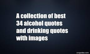 Quotes About Alcohol A collection of best 100 alcohol quotes and drinking quotes with 22