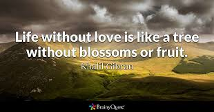 Life Without Love Quotes Life without love is like a tree without blossoms or fruit Khalil 2
