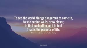 "inspirational quotes from the secret life of walter mitty  ""to see the world things dangerous to come to to see behind walls draw closer to each other and to feel that is the purpose of life """