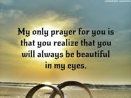 Beautiful In My Eyes Quotes Best of My Only Prayer For You Is That You Realize That You Will Always Be