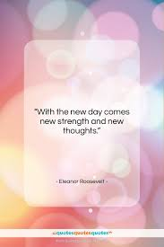 Get The Whole Eleanor Roosevelt Quote With The New Day Comes New