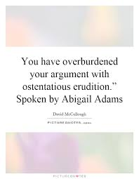 Abigail Adams Quotes Extraordinary You Have Overburdened Your Argument With Ostentatious Picture