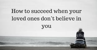 How To Succeed When Your Loved Ones Dont Believe In You