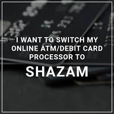 i want to switch my atm debit card processor to shazam