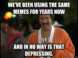We've been using the same memes for years now and in no way is ... via Relatably.com