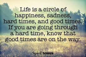 Life Is A Circle Of Happiness Sadness Hard Times And Good Times Extraordinary Quotes For Difficult Times In Life