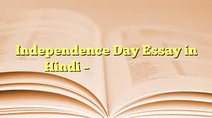 independence day essay in hindi स्वतन्त्रता दिवस  independence day essay in hindi स्वतन्त्रता दिवस निबंध