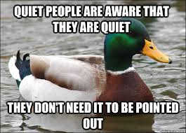 Quiet people are aware that they are quiet they don't need it to ... via Relatably.com