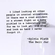 i guess i should have been excited the way most of the other girls  i liked looking at other people in crucial situations ~sylvia plath the bell jar