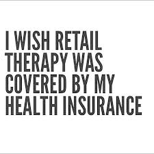 funny quotes i wish retail therapy was covered by my health insurance truth