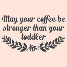 Toddler Quotes Stay Strong Quotes Awesome May Your Coffee Be Stronger Than Your 45
