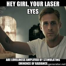 Hey Girl, Your laser eyes are loveliness amplified by stimulating ... via Relatably.com