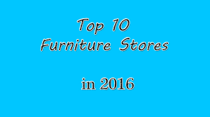 top 10 furniture companies. top 10 furniture stores in 2016 interior design trending video companies d