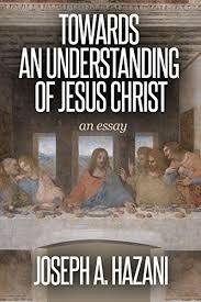 joseph a hazani towards an understanding of jesus christ an  towards an understanding of jesus christ an essay