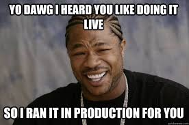 Yo dawg I heard you like doing it Live So I ran it in production ... via Relatably.com