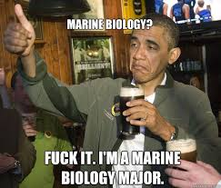 Marine Biology? Fuck it. I'm a marine biology major. - Upvoting ... via Relatably.com