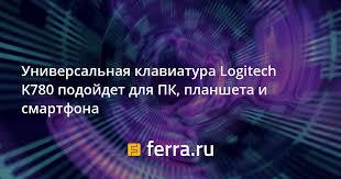 Универсальная <b>клавиатура Logitech K780</b> подойдет для ПК ...