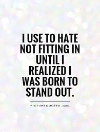 I Use To Hate Not Fitting In Until I Realized I Was Born To Impressive Stand Out Quotes