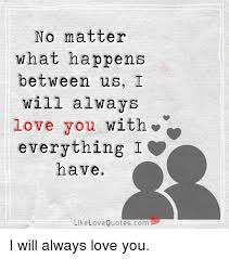 I Will Always Love You Quotes For Him Fascinating No Matter What Happens Between Us I Will Always Love You With