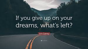 "Giving Up On Dreams Quotes Best Of Jim Carrey Quote ""If You Give Up On Your Dreams What's Left"" 24"