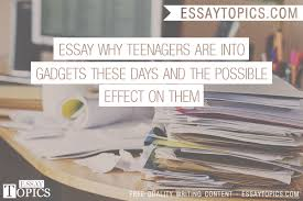 essay why teenagers are into gadgets these days and the 100% papers on essay why teenagers are into gadgets these days and the possible effect on them sample topics paragraph introduction help