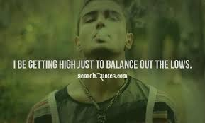 High Quotes Mesmerizing I Be Getting High Just To Balance Out The Lows