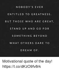 Motivational Quote Of The Day Amazing N O B O DY S EVER ENTITLED TO GREATNESS BUT THOSE W HO ARE GREAT