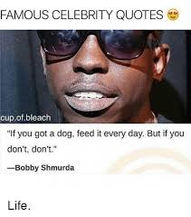 Famous Celebrity Quotes FAMOUS CELEBRITY QUOTES Cupofbleach if You Got a Dog Feed It Every 95