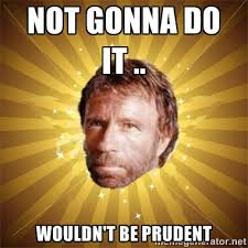 Not gonna do it .. wouldn't be prudent - Chuck Norris Advice ... via Relatably.com