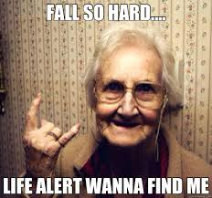 FALL SO HARD.... LIFE ALERT WANNA FIND ME - Misc - quickmeme via Relatably.com
