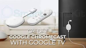 Hướng dẫn cài đặt và sử dụng chức năng của Google Chromecast with Google TV