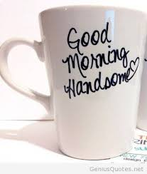 Good Morning Handsome Quotes Best Of Handsome Good Morning