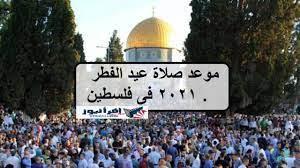 ننشر موعد صلاة عيد الفطر 2021 فى فلسطين .. توقيت صلاة العيد في غزة والقدس  وحيفا وكافة المدن الفلسطينية - إقرأ نيوز
