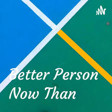 Better Person Now Than