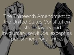 the thirteenth amendment to the united states constitution the thirteenth amendment to the united states constitution abolished slavery and involuntary servitude except as