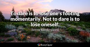 To Dare Is To Lose One's Footing Momentarily Not To Dare Is To Lose Best Dare Quotes