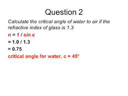 question 2 calculate the critical angle of water to air if the refractive index of glass