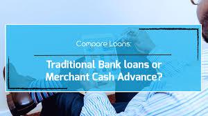 Compare Loans Traditional Bank Loans Or Merchant Cash Advance