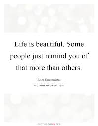 Life Is Beautiful Quotes Custom Life Is Beautiful Some People Just Remind You Of That More Than