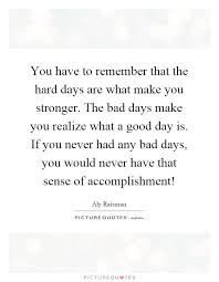 Hard Day Quotes Awesome You Have To Remember That The Hard Days Are What Make You