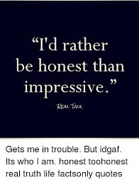 I'd Rather Be Honest Than Impressive REAL TALK Gets Me In Trouble Classy Impresive Real Life Quotos