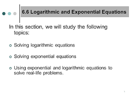 1 1 6 6 logarithmic and exponential equations in this section we will study the following topics solving logarithmic equations solving exponential