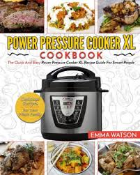 power pressure cooker xl cookbook the quick and easy power pressure cooker xl recipe guide for smart people delicious recipes for your whole family by